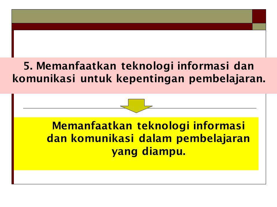 5. Memanfaatkan teknologi informasi dan komunikasi untuk kepentingan pembelajaran.