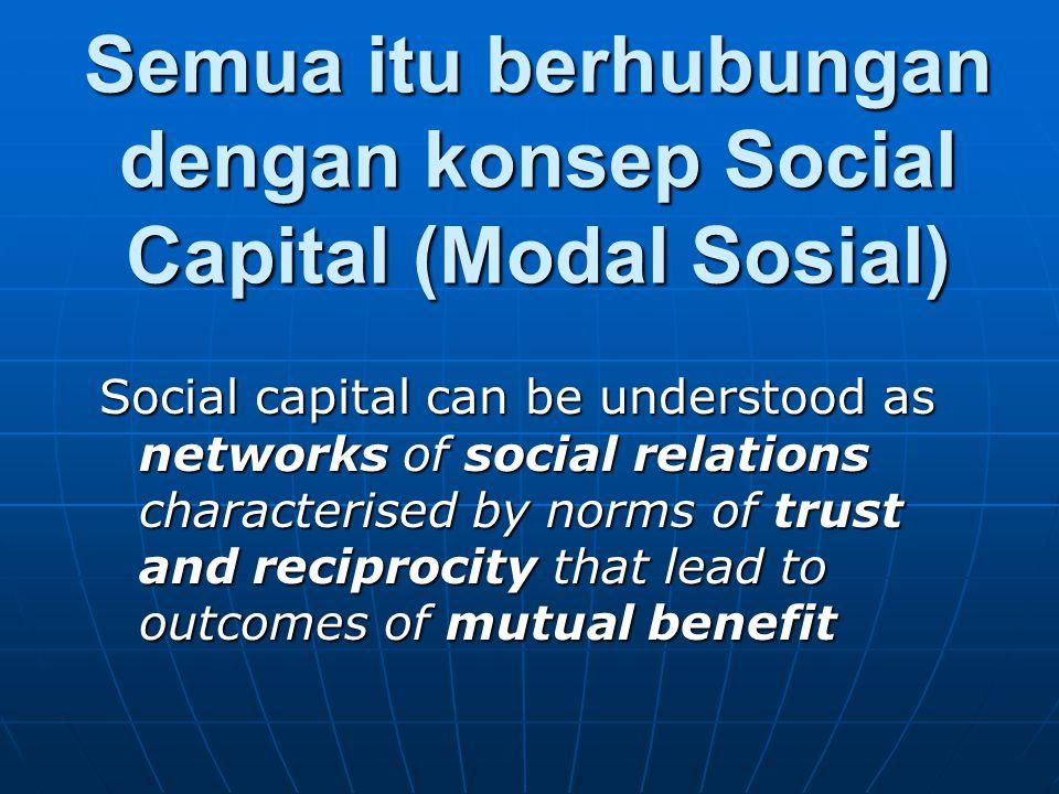 Semua itu berhubungan dengan konsep Social Capital (Modal Sosial)