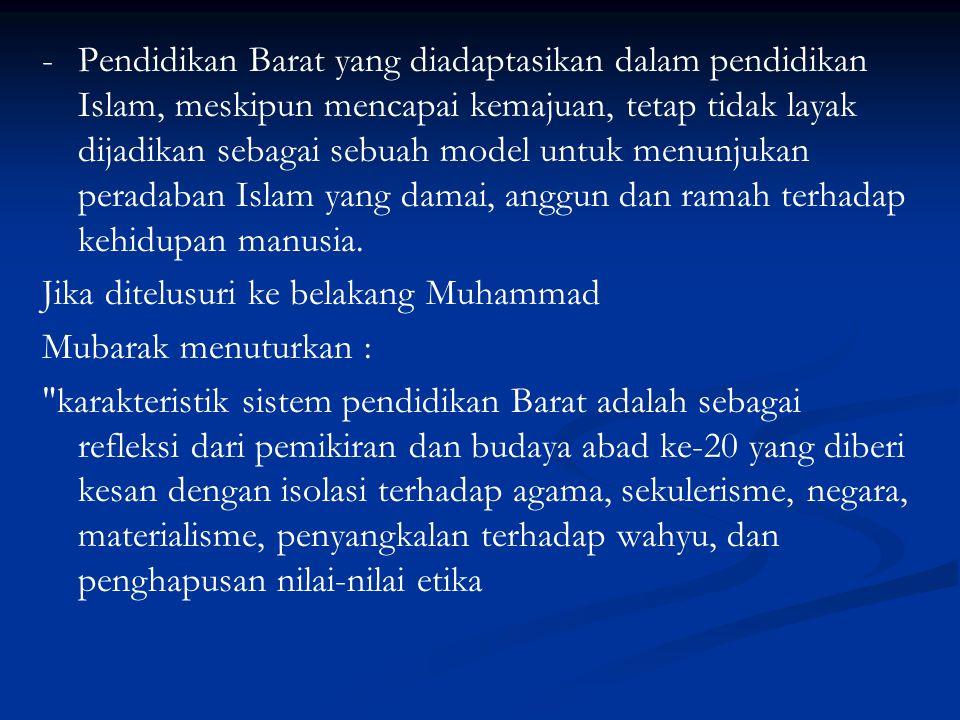 - Pendidikan Barat yang diadaptasikan dalam pendidikan Islam, meskipun mencapai kemajuan, tetap tidak layak dijadikan sebagai sebuah model untuk menunjukan peradaban Islam yang damai, anggun dan ramah terhadap kehidupan manusia.