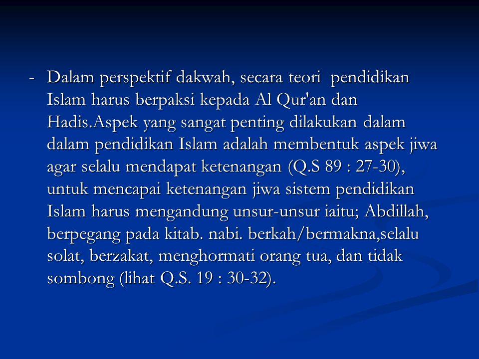 - Dalam perspektif dakwah, secara teori pendidikan Islam harus berpaksi kepada Al Qur an dan Hadis.Aspek yang sangat penting dilakukan dalam dalam pendidikan Islam adalah membentuk aspek jiwa agar selalu mendapat ketenangan (Q.S 89 : 27-30), untuk mencapai ketenangan jiwa sistem pendidikan Islam harus mengandung unsur-unsur iaitu; Abdillah, berpegang pada kitab.