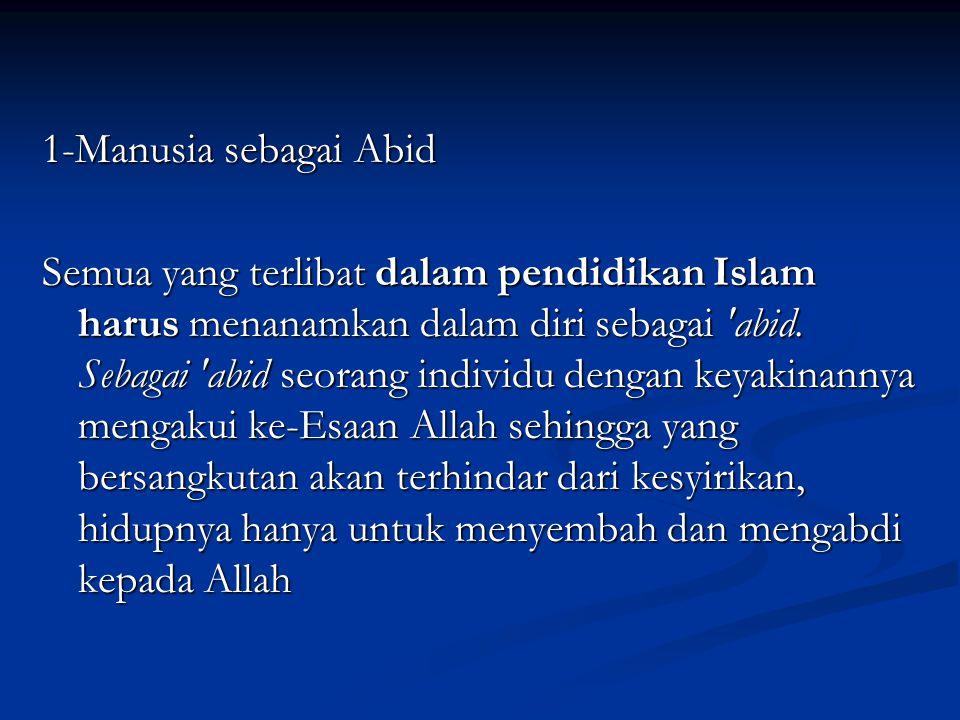 1-Manusia sebagai Abid Semua yang terlibat dalam pendidikan Islam harus menanamkan dalam diri sebagai abid.