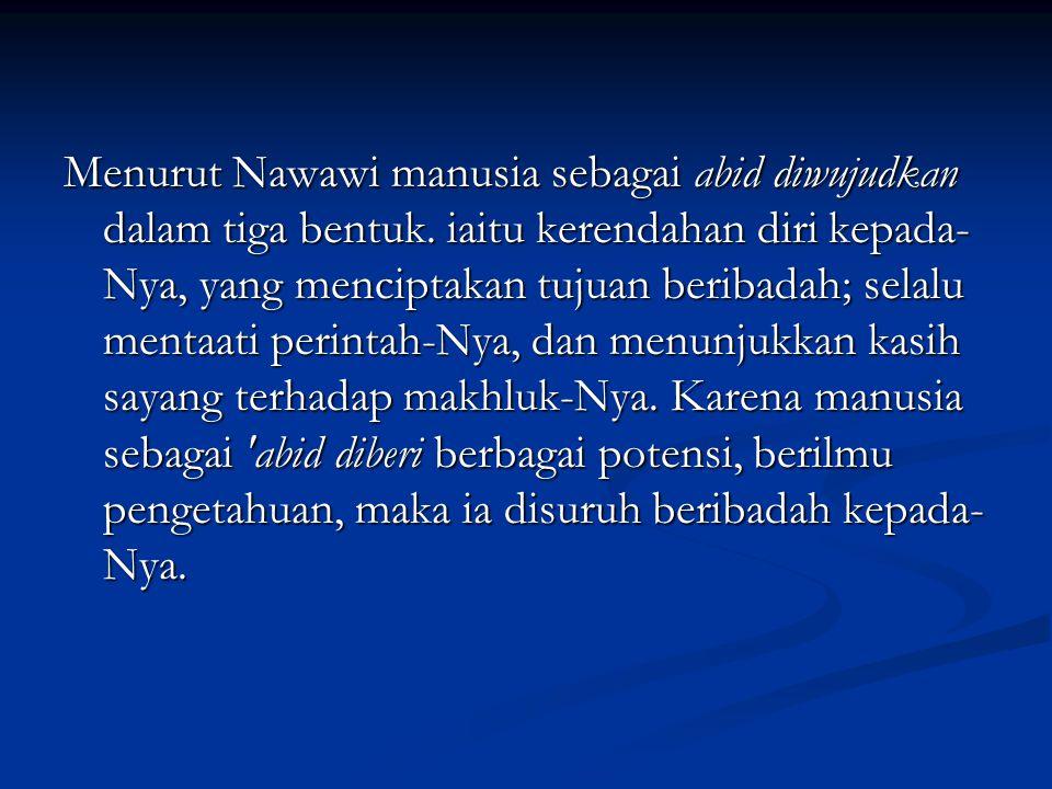 Menurut Nawawi manusia sebagai abid diwujudkan dalam tiga bentuk