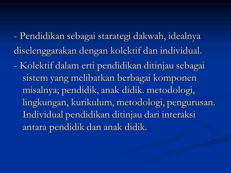 - Pendidikan sebagai starategi dakwah, idealnya diselenggarakan dengan kolektif dan individual.