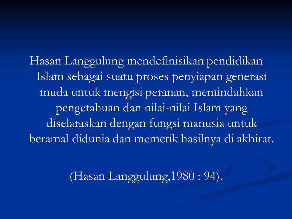Hasan Langgulung mendefinisikan pendidikan Islam sebagai suatu proses penyiapan generasi muda untuk mengisi peranan, memindahkan pengetahuan dan nilai-nilai Islam yang diselaraskan dengan fungsi manusia untuk beramal didunia dan memetik hasilnya di akhirat.