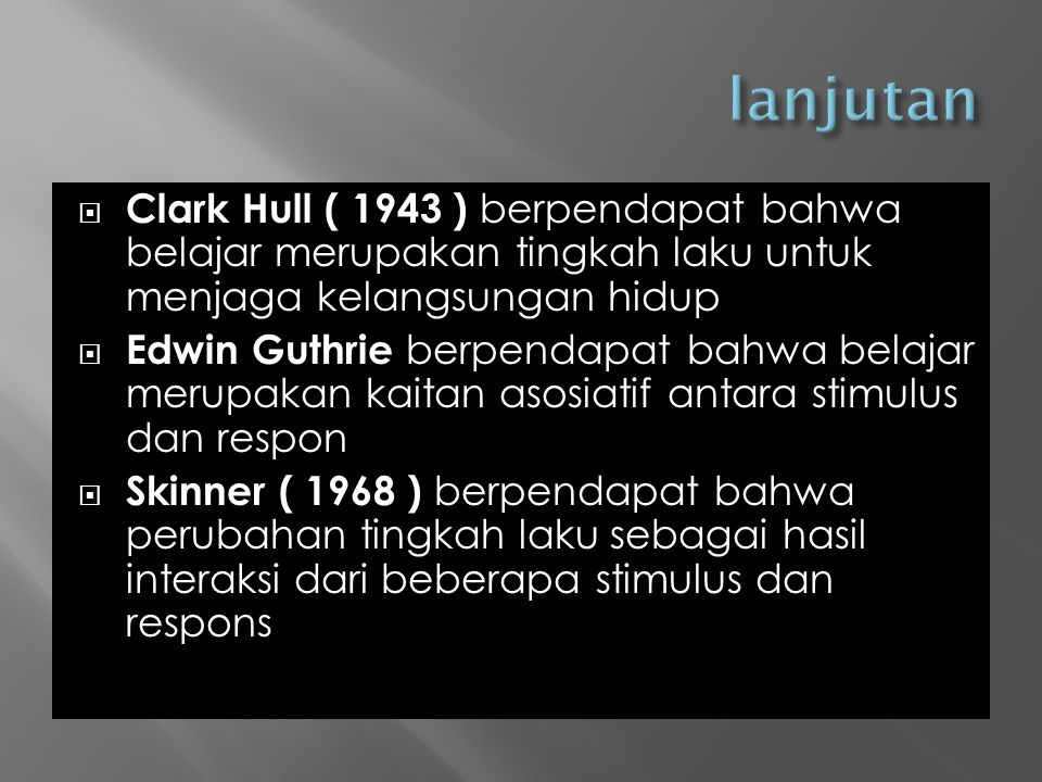 lanjutan Clark Hull ( 1943 ) berpendapat bahwa belajar merupakan tingkah laku untuk menjaga kelangsungan hidup.