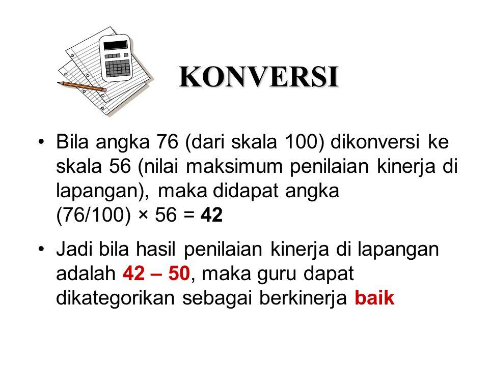 KONVERSI Bila angka 76 (dari skala 100) dikonversi ke skala 56 (nilai maksimum penilaian kinerja di lapangan), maka didapat angka.