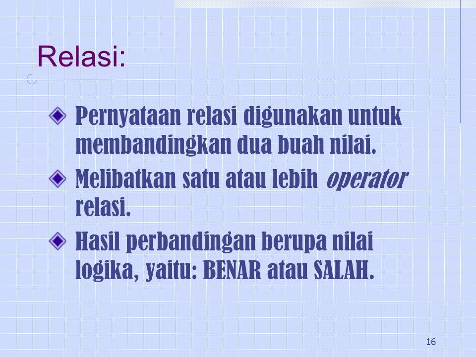 Relasi: Pernyataan relasi digunakan untuk membandingkan dua buah nilai. Melibatkan satu atau lebih operator relasi.