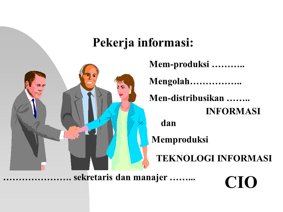 CIO Pekerja informasi: Mem-produksi ……….. Mengolah……………..