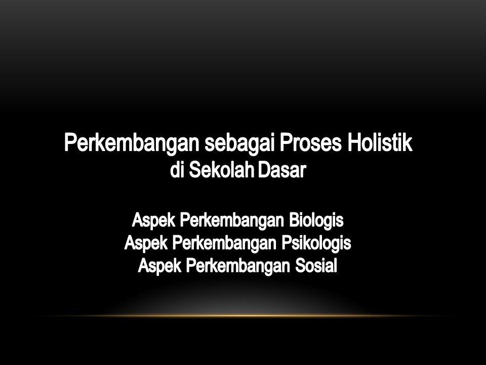 Perkembangan sebagai Proses Holistik di Sekolah Dasar Aspek Perkembangan Biologis Aspek Perkembangan Psikologis Aspek Perkembangan Sosial