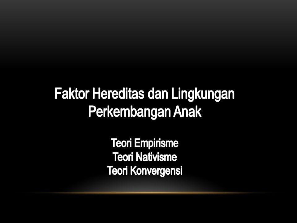 Faktor Hereditas dan Lingkungan Perkembangan Anak Teori Empirisme Teori Nativisme Teori Konvergensi