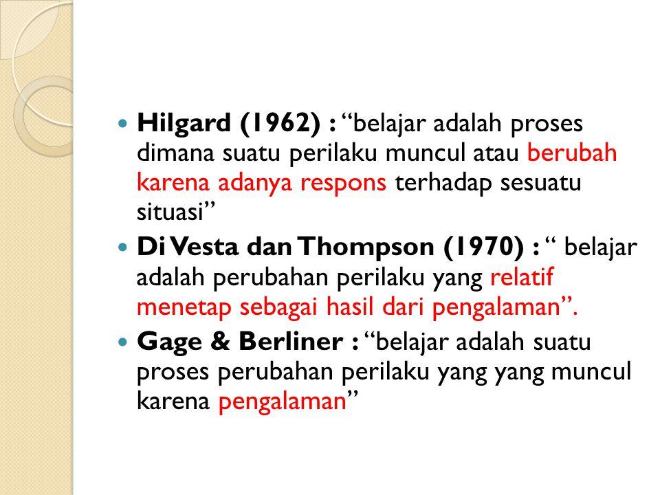 Hilgard (1962) : belajar adalah proses dimana suatu perilaku muncul atau berubah karena adanya respons terhadap sesuatu situasi