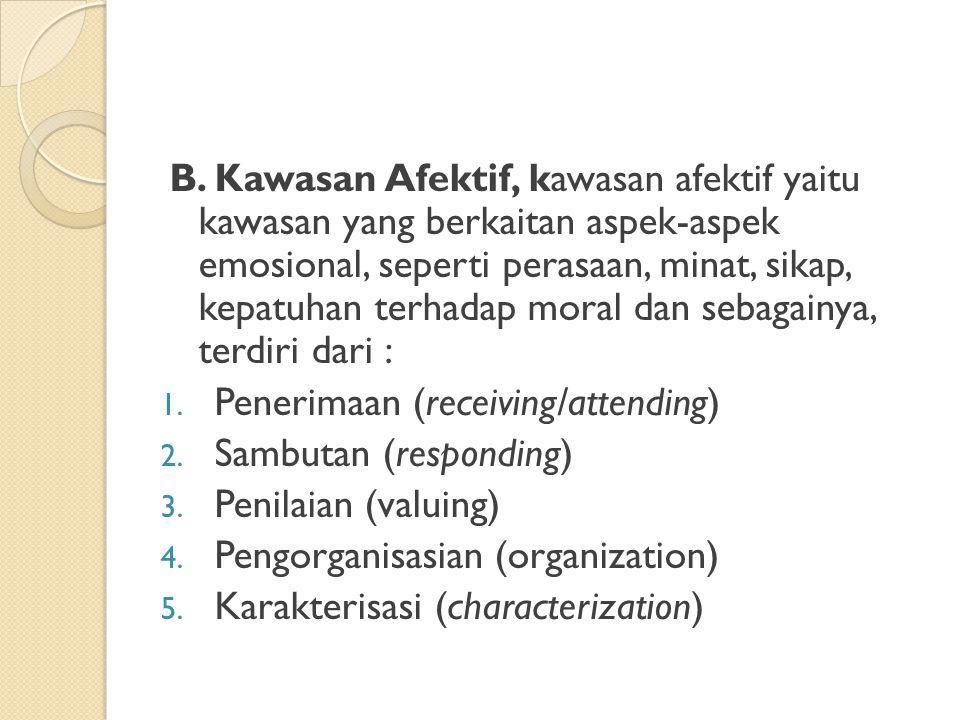 B. Kawasan Afektif, kawasan afektif yaitu kawasan yang berkaitan aspek-aspek emosional, seperti perasaan, minat, sikap, kepatuhan terhadap moral dan sebagainya, terdiri dari :
