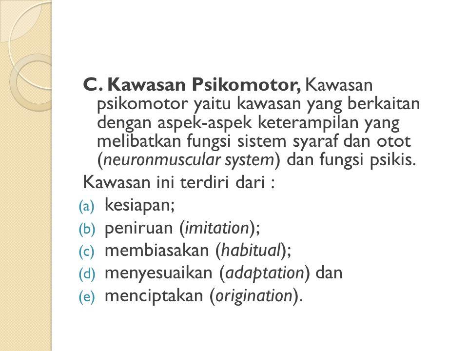 C. Kawasan Psikomotor, Kawasan psikomotor yaitu kawasan yang berkaitan dengan aspek-aspek keterampilan yang melibatkan fungsi sistem syaraf dan otot (neuronmuscular system) dan fungsi psikis.