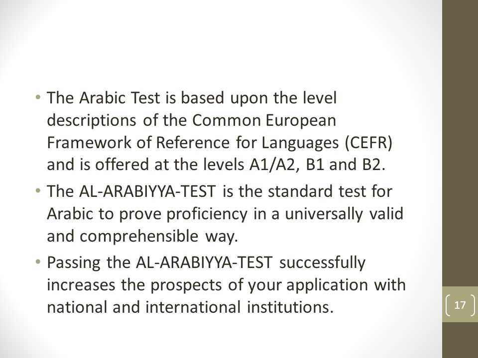 The Arabic Test is based upon the level descriptions of the Common European Framework of Reference for Languages (CEFR) and is offered at the levels A1/A2, B1 and B2.