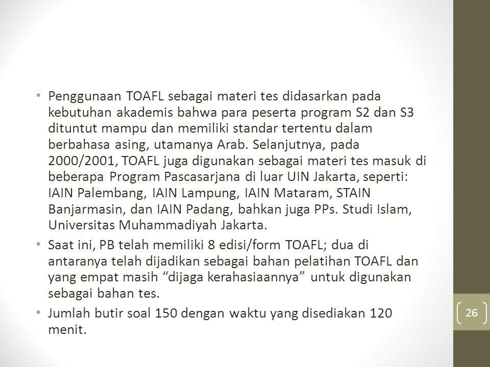 Penggunaan TOAFL sebagai materi tes didasarkan pada kebutuhan akademis bahwa para peserta program S2 dan S3 dituntut mampu dan memiliki standar tertentu dalam berbahasa asing, utamanya Arab. Selanjutnya, pada 2000/2001, TOAFL juga digunakan sebagai materi tes masuk di beberapa Program Pascasarjana di luar UIN Jakarta, seperti: IAIN Palembang, IAIN Lampung, IAIN Mataram, STAIN Banjarmasin, dan IAIN Padang, bahkan juga PPs. Studi Islam, Universitas Muhammadiyah Jakarta.