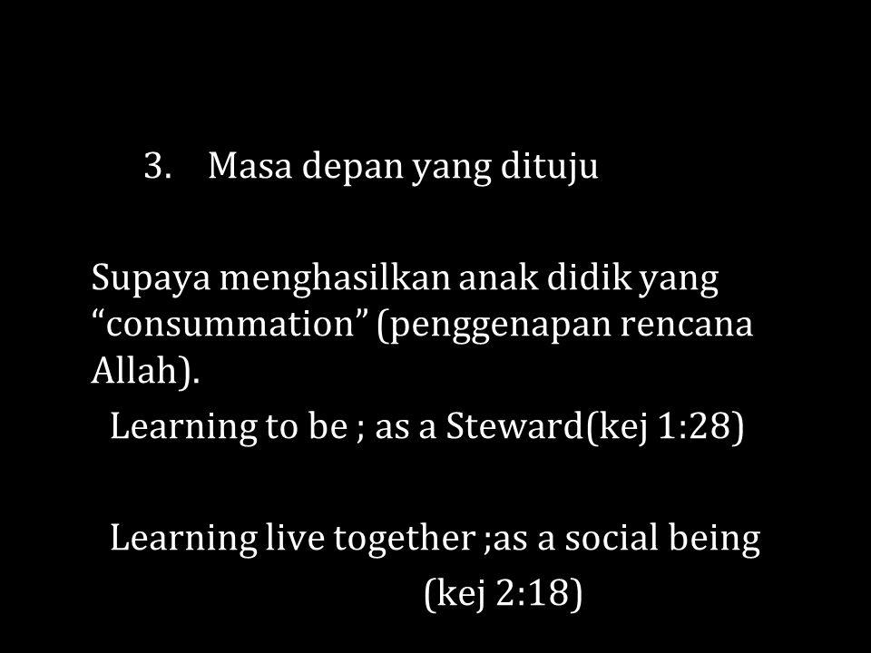 3. Masa depan yang dituju Supaya menghasilkan anak didik yang consummation (penggenapan rencana Allah).