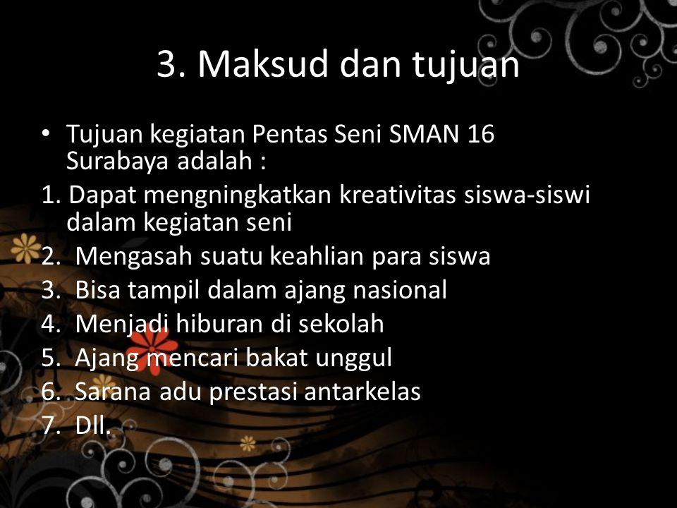 3. Maksud dan tujuan Tujuan kegiatan Pentas Seni SMAN 16 Surabaya adalah : 1. Dapat mengningkatkan kreativitas siswa-siswi dalam kegiatan seni.
