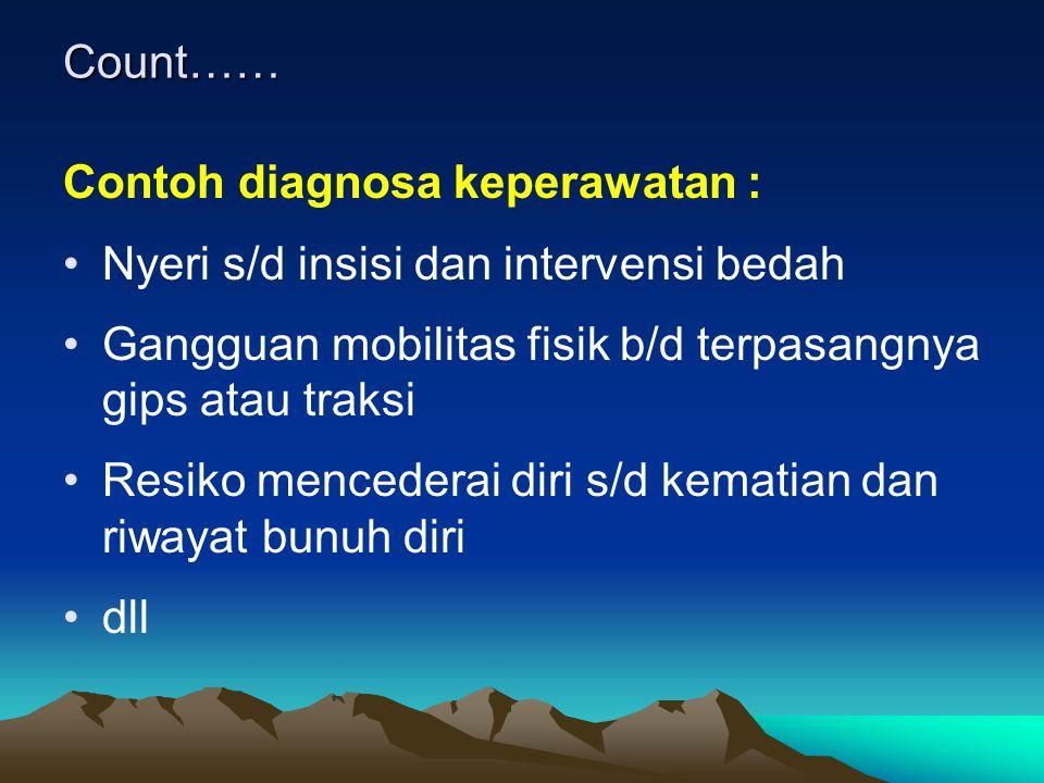 Count…… Contoh diagnosa keperawatan : Nyeri s/d insisi dan intervensi bedah. Gangguan mobilitas fisik b/d terpasangnya gips atau traksi.