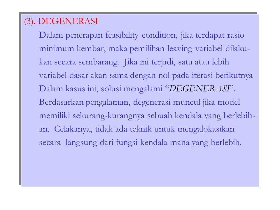 (3). DEGENERASI Dalam penerapan feasibility condition, jika terdapat rasio. minimum kembar, maka pemilihan leaving variabel dilaku-