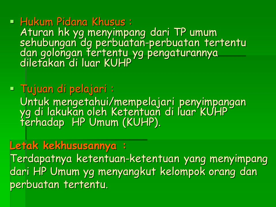 Hukum Pidana Khusus : Aturan hk yg menyimpang dari TP umum sehubungan dg perbuatan-perbuatan tertentu dan golongan tertentu yg pengaturannya diletakan di luar KUHP