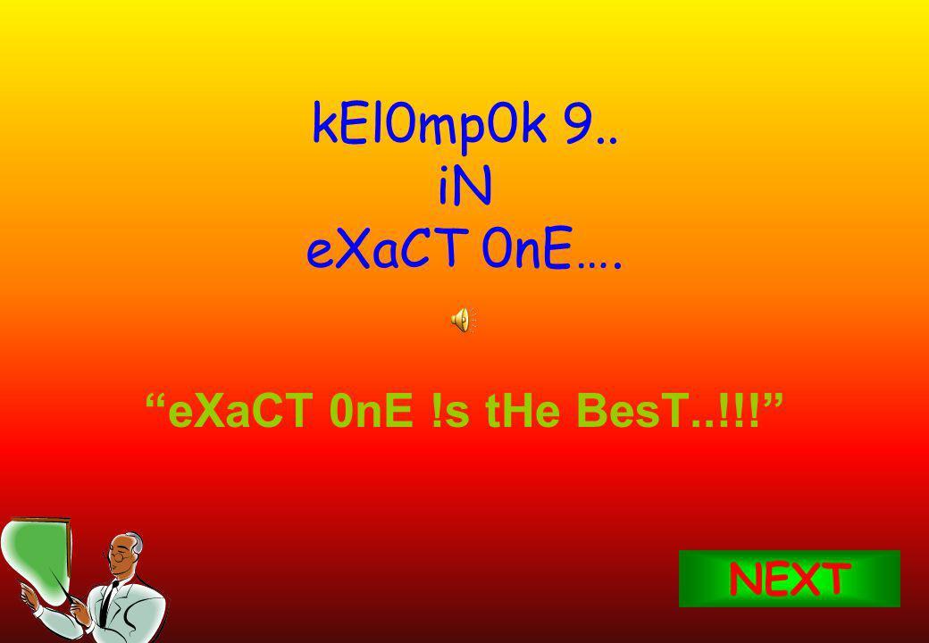 kEl0mp0k 9.. iN eXaCT 0nE…. eXaCT 0nE !s tHe BesT..!!! NEXT