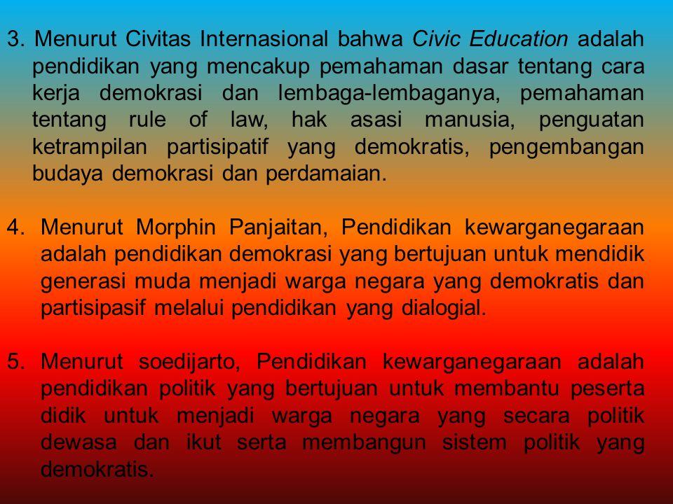 3. Menurut Civitas Internasional bahwa Civic Education adalah pendidikan yang mencakup pemahaman dasar tentang cara kerja demokrasi dan lembaga-lembaganya, pemahaman tentang rule of law, hak asasi manusia, penguatan ketrampilan partisipatif yang demokratis, pengembangan budaya demokrasi dan perdamaian.