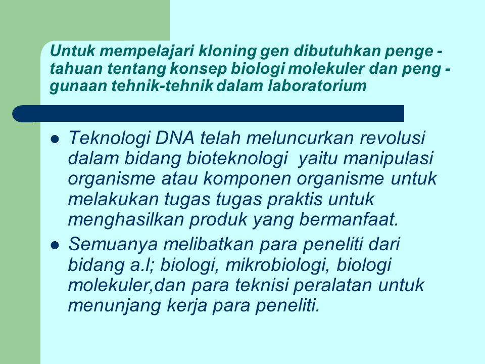 Untuk mempelajari kloning gen dibutuhkan penge -tahuan tentang konsep biologi molekuler dan peng -gunaan tehnik-tehnik dalam laboratorium