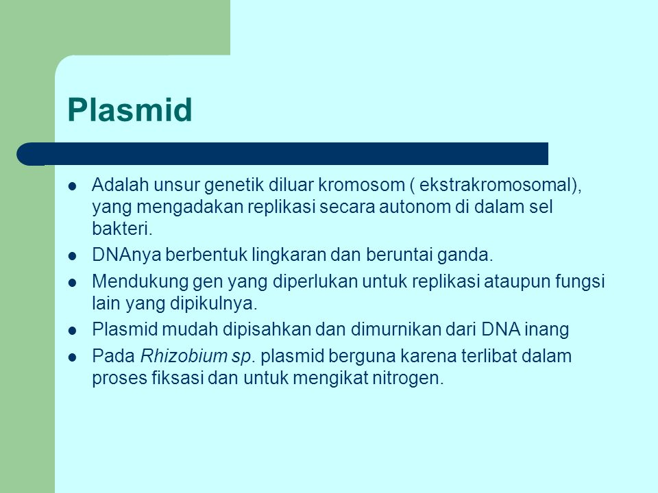 Plasmid Adalah unsur genetik diluar kromosom ( ekstrakromosomal), yang mengadakan replikasi secara autonom di dalam sel bakteri.