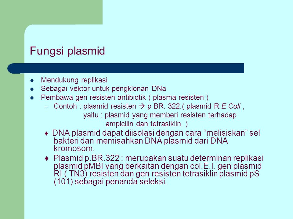 Fungsi plasmid Mendukung replikasi. Sebagai vektor untuk pengklonan DNa. Pembawa gen resisten antibiotik ( plasma resisten )