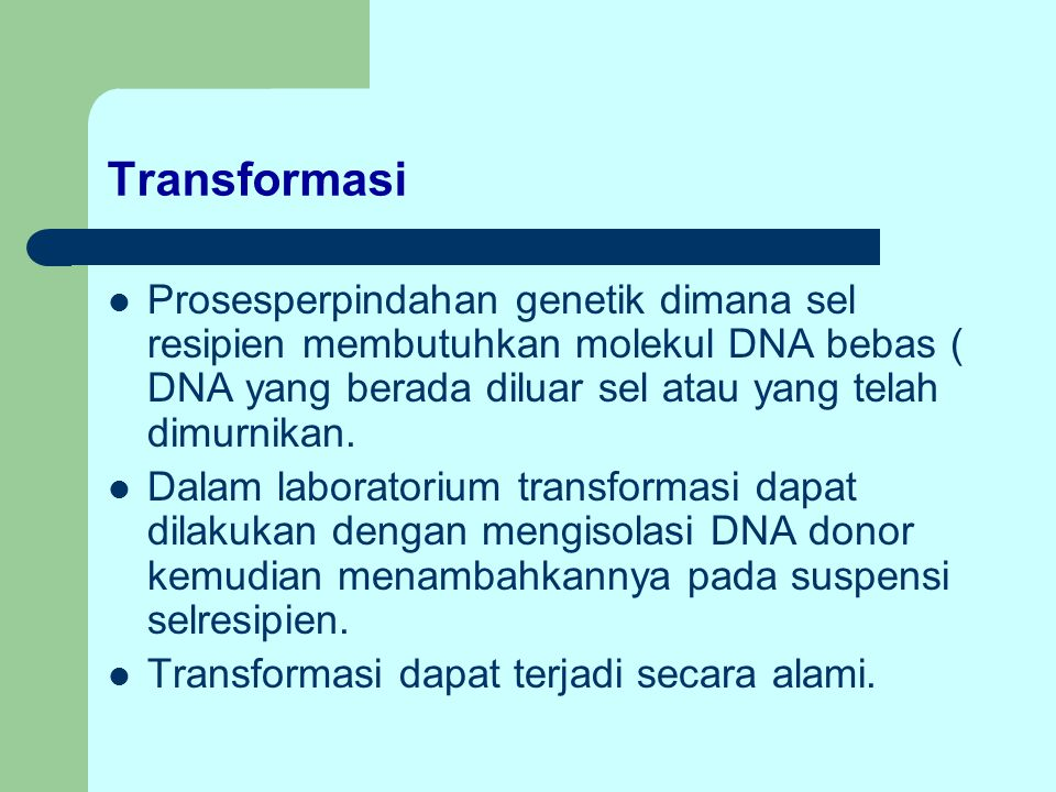 Transformasi Prosesperpindahan genetik dimana sel resipien membutuhkan molekul DNA bebas ( DNA yang berada diluar sel atau yang telah dimurnikan.