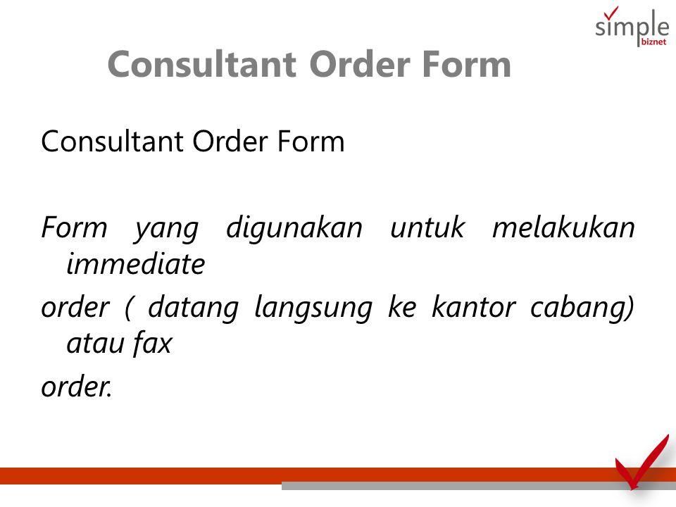 Consultant Order Form Consultant Order Form Form yang digunakan untuk melakukan immediate order ( datang langsung ke kantor cabang) atau fax order.