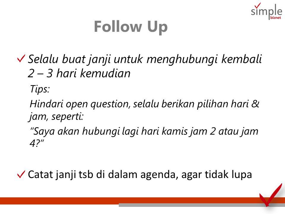 Follow Up Selalu buat janji untuk menghubungi kembali 2 – 3 hari kemudian. Tips: Hindari open question, selalu berikan pilihan hari & jam, seperti: