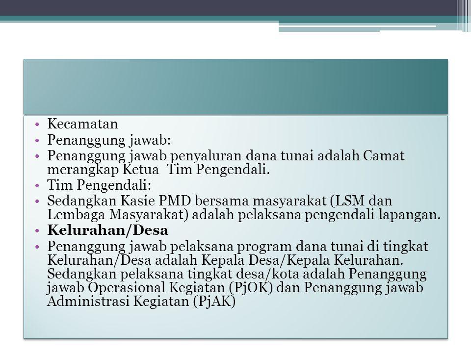 Kecamatan Penanggung jawab: Penanggung jawab penyaluran dana tunai adalah Camat merangkap Ketua Tim Pengendali.