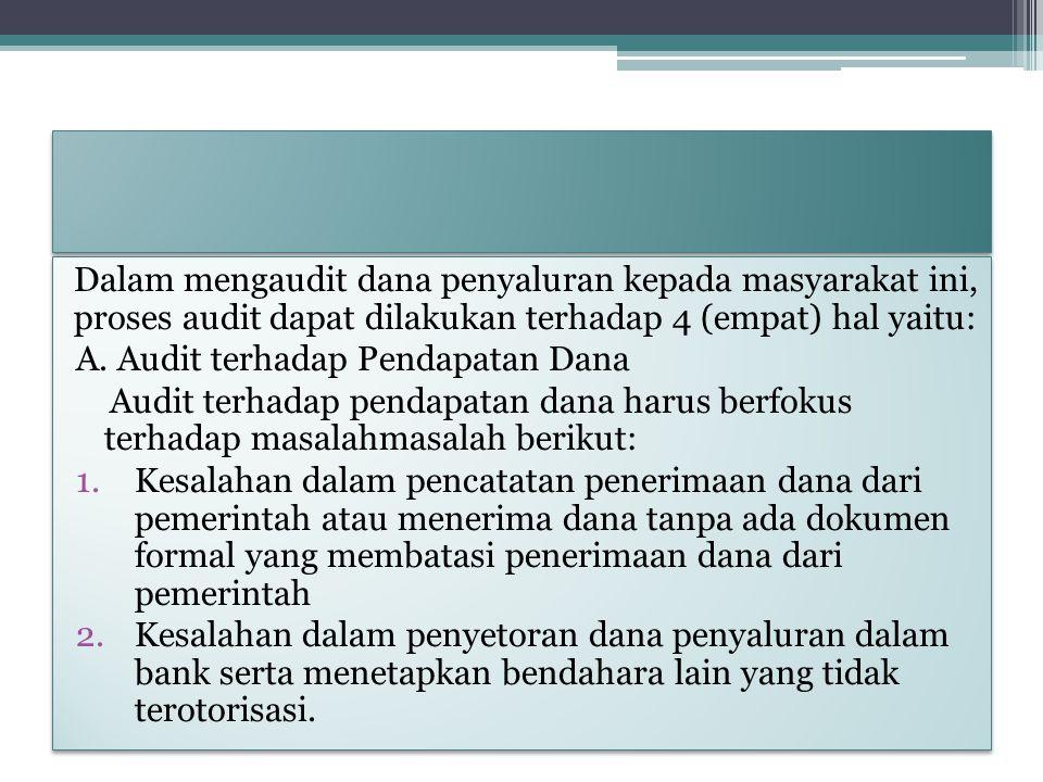 Dalam mengaudit dana penyaluran kepada masyarakat ini, proses audit dapat dilakukan terhadap 4 (empat) hal yaitu: