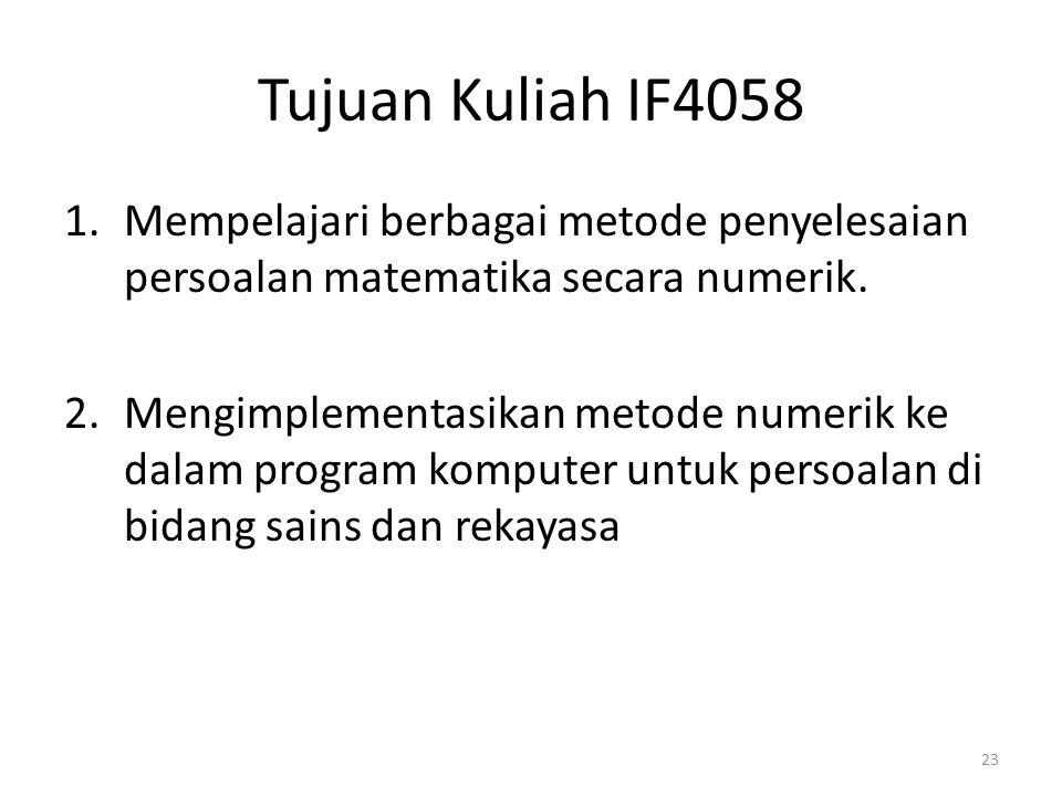 Tujuan Kuliah IF4058 Mempelajari berbagai metode penyelesaian persoalan matematika secara numerik.
