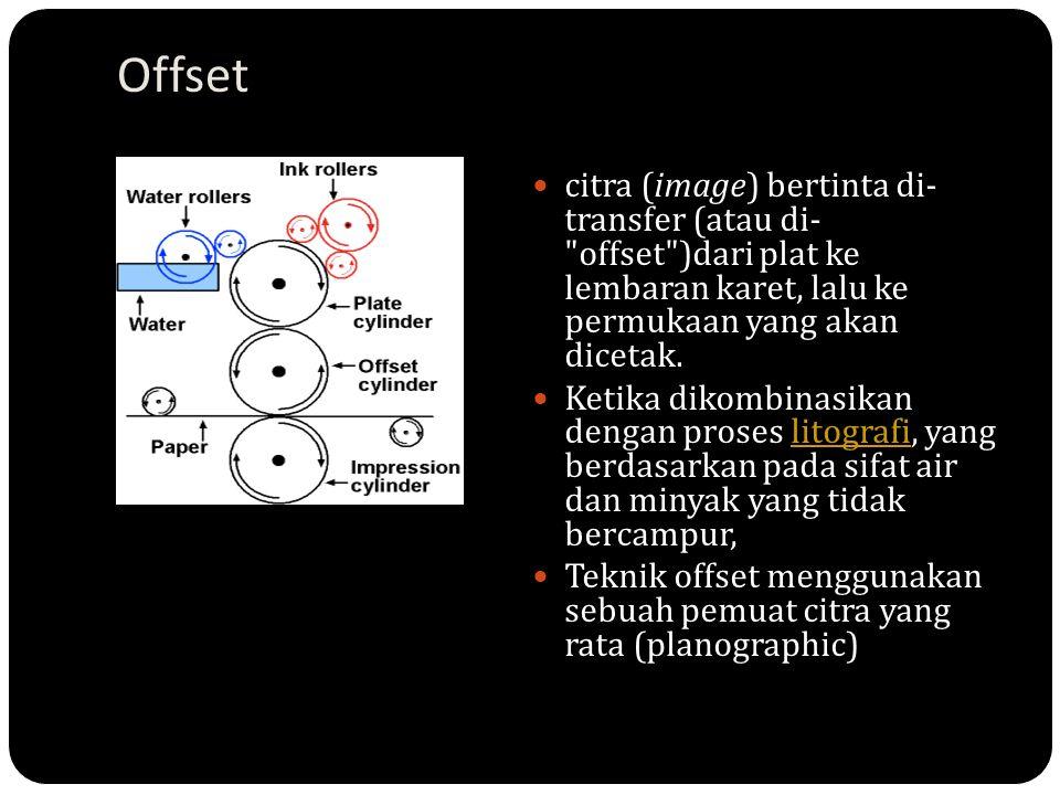 Offset citra (image) bertinta di- transfer (atau di- offset )dari plat ke lembaran karet, lalu ke permukaan yang akan dicetak.