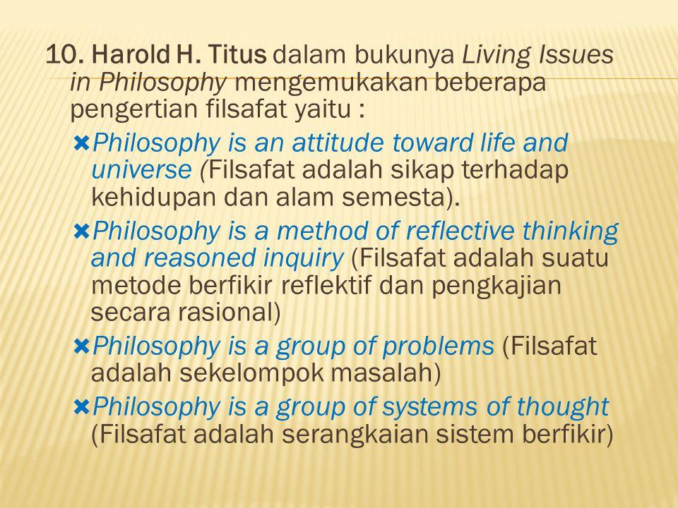 10. Harold H. Titus dalam bukunya Living Issues in Philosophy mengemukakan beberapa pengertian filsafat yaitu :