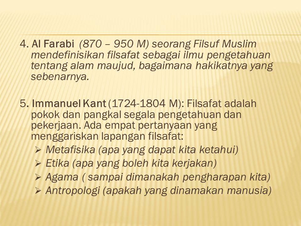 4. Al Farabi (870 – 950 M) seorang Filsuf Muslim mendefinisikan filsafat sebagai ilmu pengetahuan tentang alam maujud, bagaimana hakikatnya yang sebenarnya.