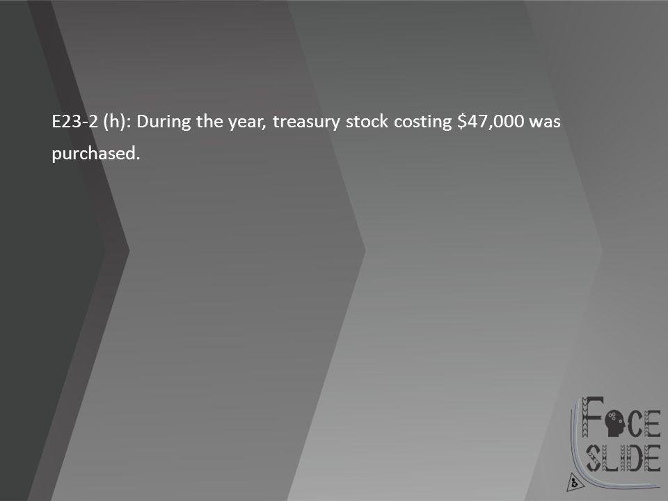 E23-2 (h): During the year, treasury stock costing $47,000 was purchased.