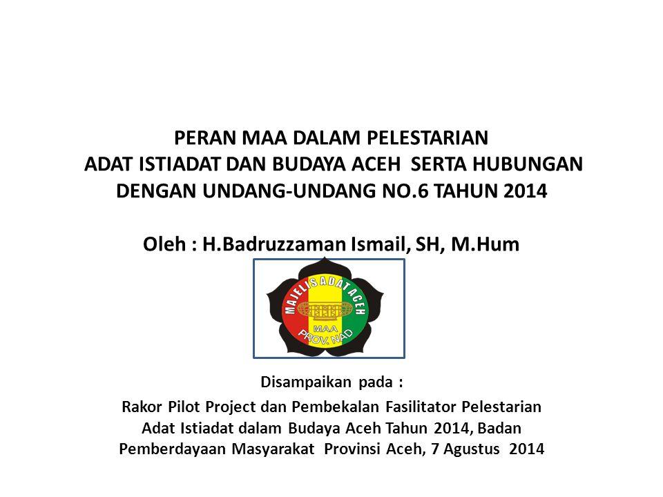 PERAN MAA DALAM PELESTARIAN ADAT ISTIADAT DAN BUDAYA ACEH SERTA HUBUNGAN DENGAN UNDANG-UNDANG NO.6 TAHUN 2014 Oleh : H.Badruzzaman Ismail, SH, M.Hum