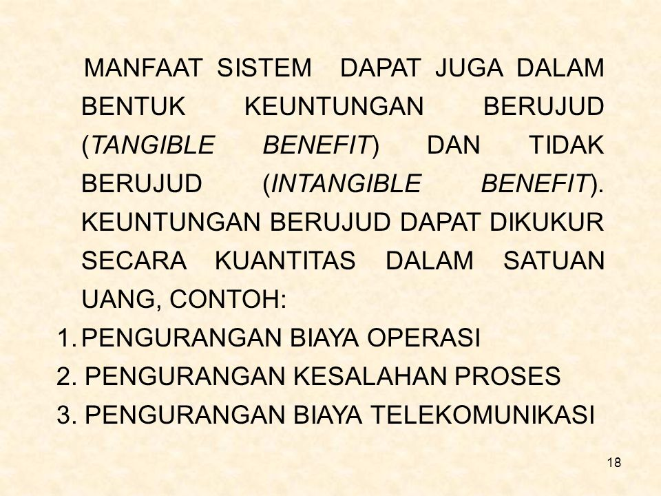 MANFAAT SISTEM DAPAT JUGA DALAM BENTUK KEUNTUNGAN BERUJUD (TANGIBLE BENEFIT) DAN TIDAK BERUJUD (INTANGIBLE BENEFIT). KEUNTUNGAN BERUJUD DAPAT DIKUKUR SECARA KUANTITAS DALAM SATUAN UANG, CONTOH: