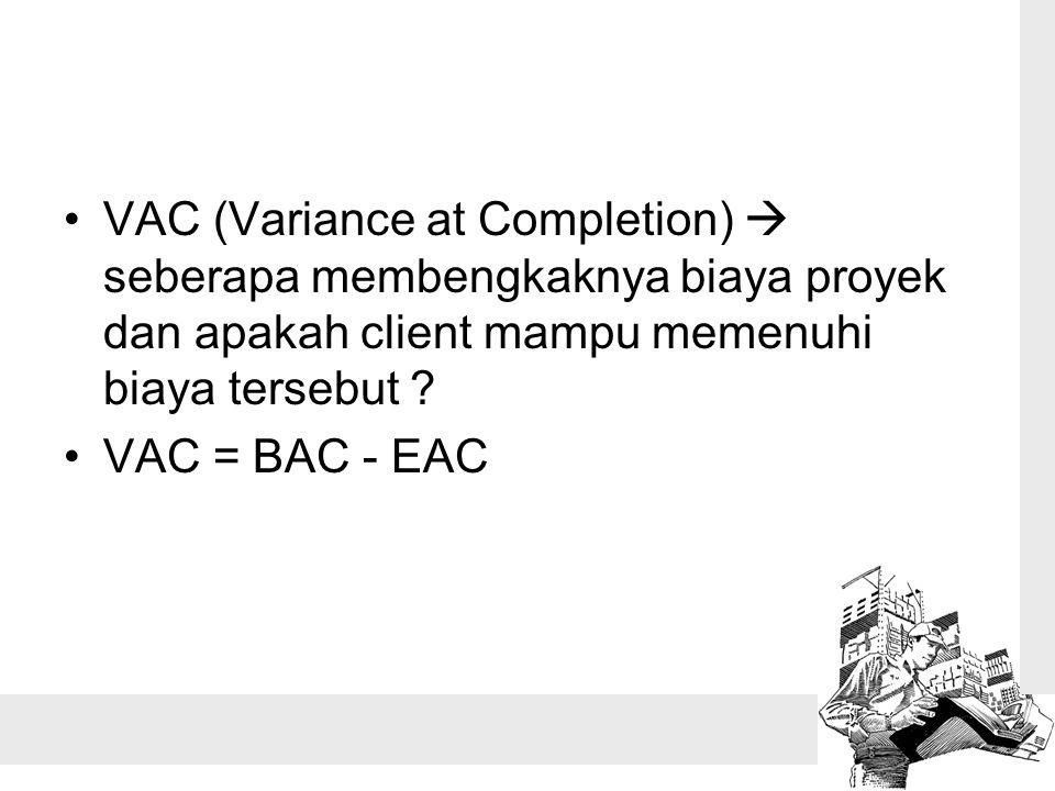 VAC (Variance at Completion)  seberapa membengkaknya biaya proyek dan apakah client mampu memenuhi biaya tersebut