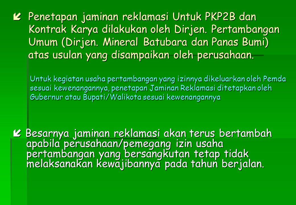  Penetapan jaminan reklamasi Untuk PKP2B dan Kontrak Karya dilakukan oleh Dirjen. Pertambangan Umum (Dirjen. Mineral Batubara dan Panas Bumi) atas usulan yang disampaikan oleh perusahaan.
