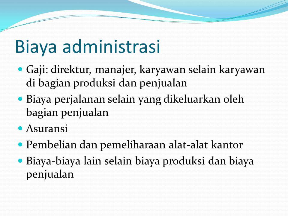 Biaya administrasi Gaji: direktur, manajer, karyawan selain karyawan di bagian produksi dan penjualan.