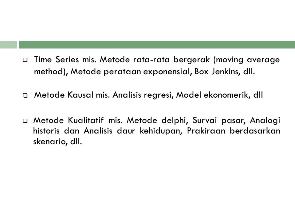 Time Series mis. Metode rata-rata bergerak (moving average method), Metode perataan exponensial, Box Jenkins, dll.