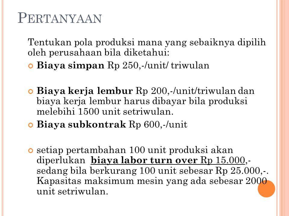 Pertanyaan Tentukan pola produksi mana yang sebaiknya dipilih oleh perusahaan bila diketahui: Biaya simpan Rp 250,-/unit/ triwulan.