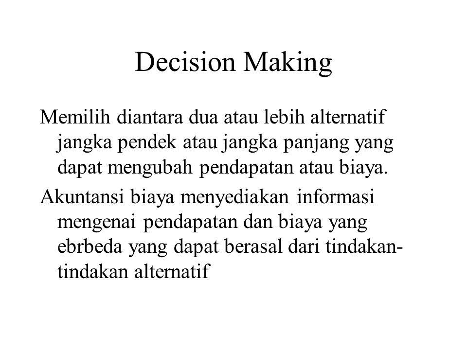 Decision Making Memilih diantara dua atau lebih alternatif jangka pendek atau jangka panjang yang dapat mengubah pendapatan atau biaya.