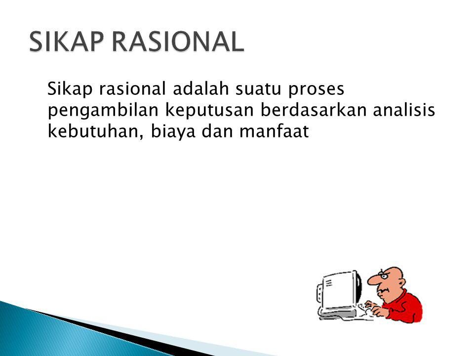 SIKAP RASIONAL Sikap rasional adalah suatu proses pengambilan keputusan berdasarkan analisis kebutuhan, biaya dan manfaat.