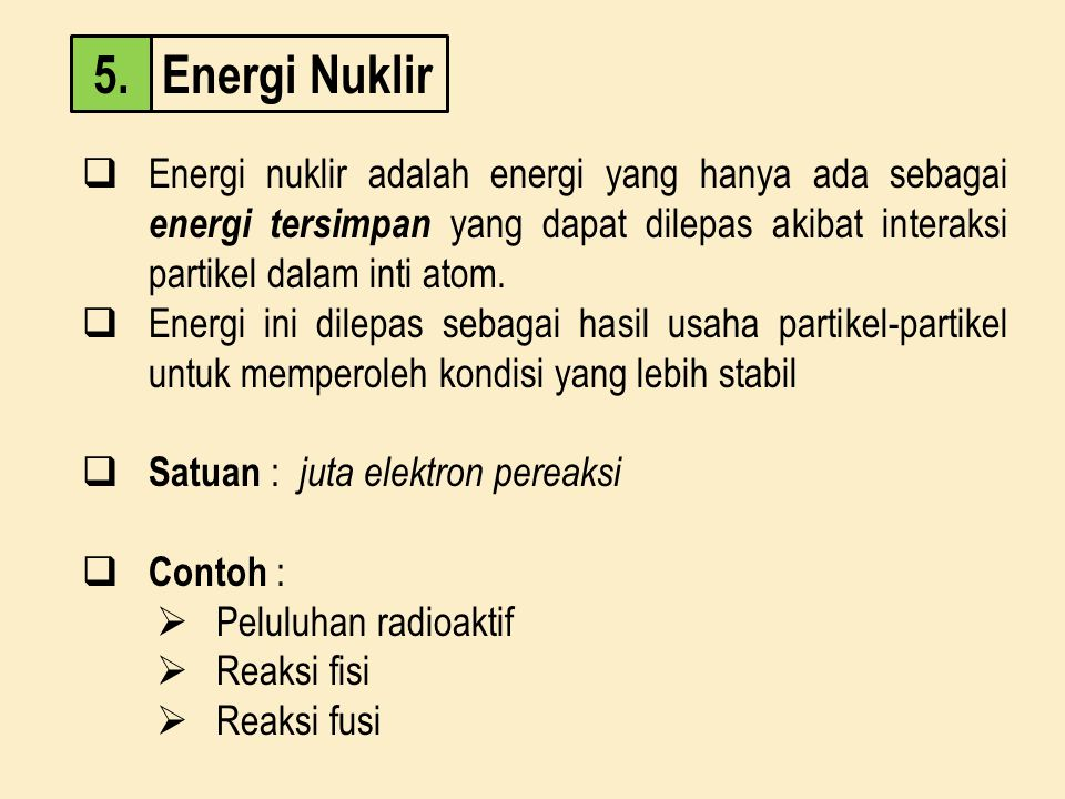 Energi Nuklir 5. Energi nuklir adalah energi yang hanya ada sebagai energi tersimpan yang dapat dilepas akibat interaksi partikel dalam inti atom.