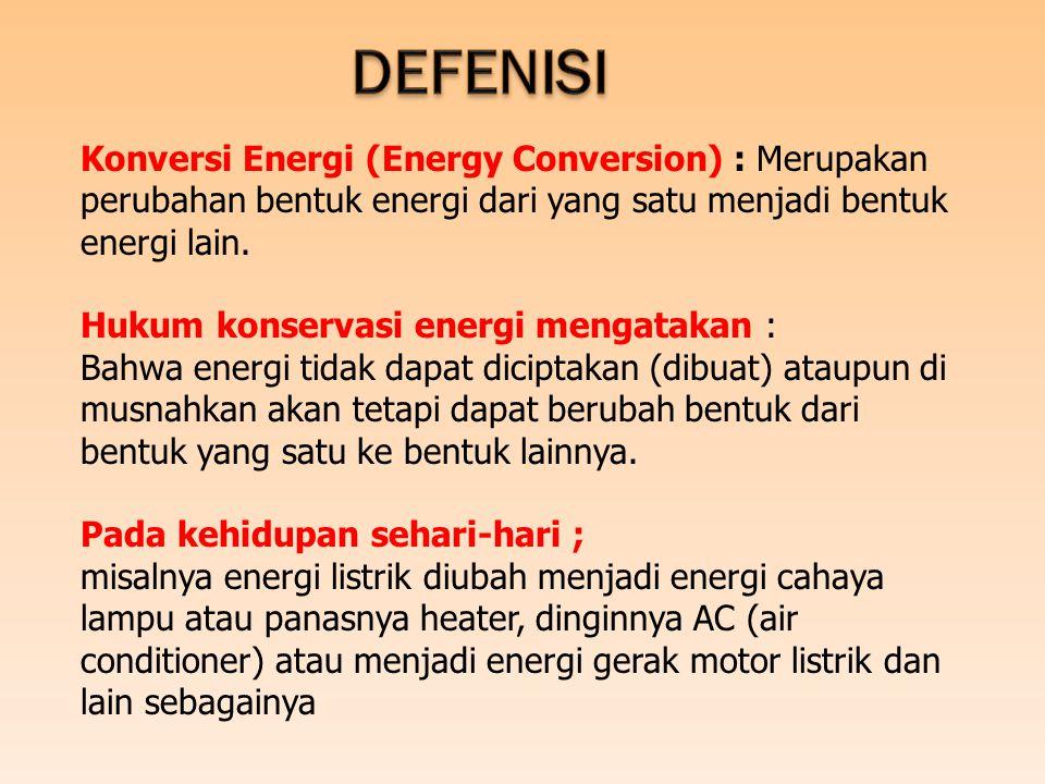 DEFENISI Konversi Energi (Energy Conversion) : Merupakan perubahan bentuk energi dari yang satu menjadi bentuk energi lain.